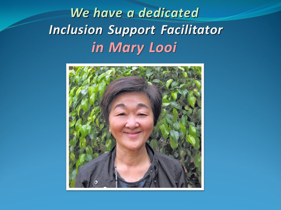 We have a dedicated Inclusion Support Facilitator in Mary Looi