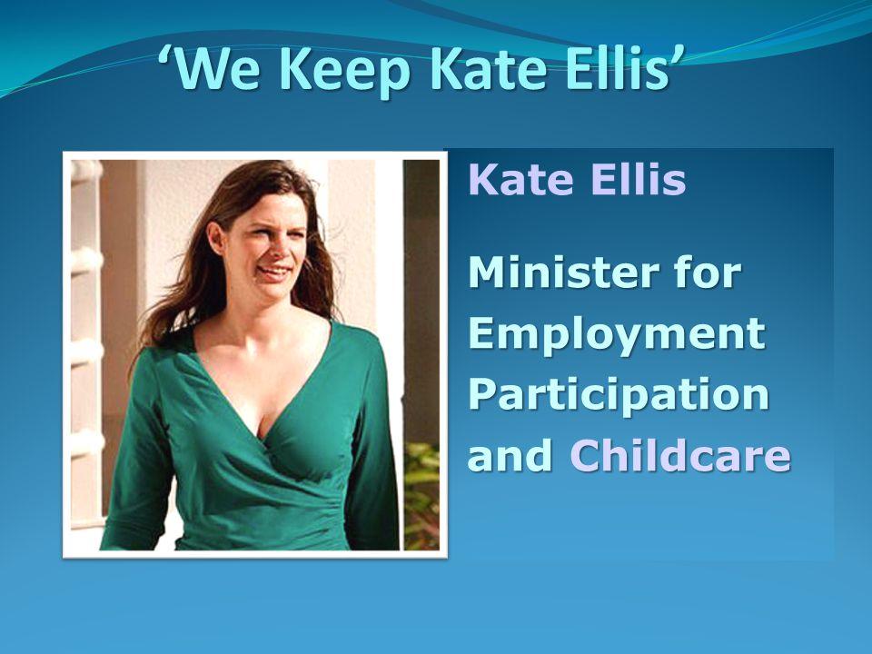 Kate Ellis Minister for Minister for Employment Employment Participation Participation and Childcare and Childcare 'We Keep Kate Ellis'
