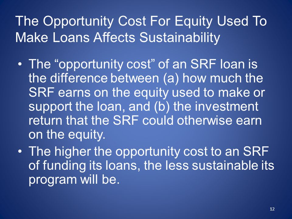 The Opportunity Cost For Equity Used To Make Loans Affects Sustainability The opportunity cost of an SRF loan is the difference between (a) how much the SRF earns on the equity used to make or support the loan, and (b) the investment return that the SRF could otherwise earn on the equity.