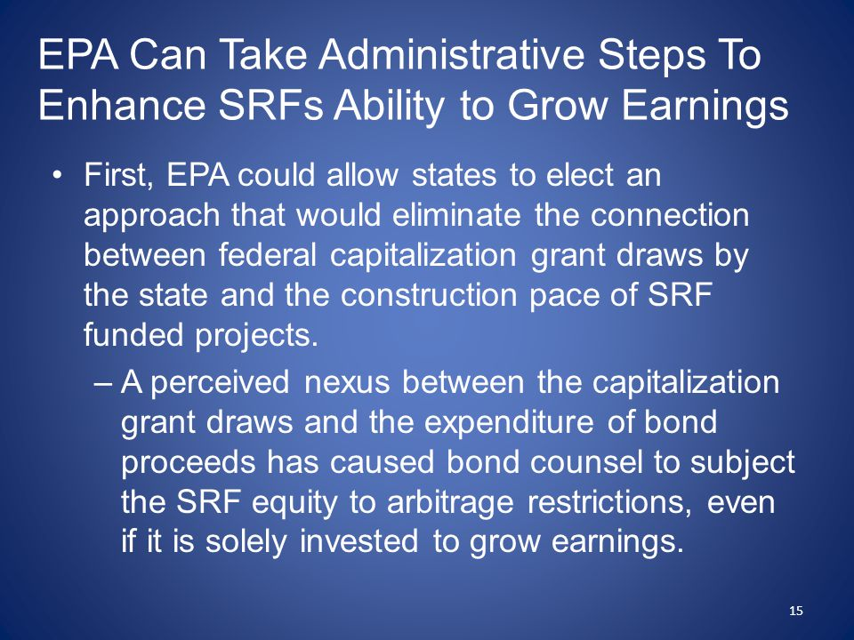 EPA Can Take Administrative Steps To Enhance SRFs Ability to Grow Earnings First, EPA could allow states to elect an approach that would eliminate the