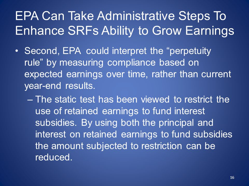 EPA Can Take Administrative Steps To Enhance SRFs Ability to Grow Earnings Second, EPA could interpret the perpetuity rule by measuring compliance based on expected earnings over time, rather than current year-end results.