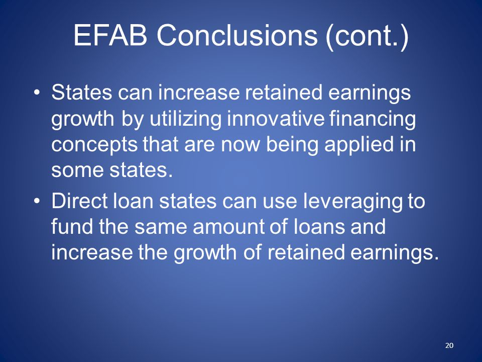 EFAB Conclusions (cont.) States can increase retained earnings growth by utilizing innovative financing concepts that are now being applied in some states.
