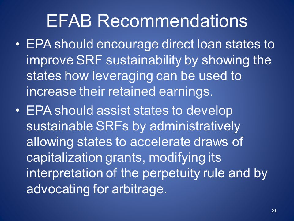 EFAB Recommendations EPA should encourage direct loan states to improve SRF sustainability by showing the states how leveraging can be used to increase their retained earnings.