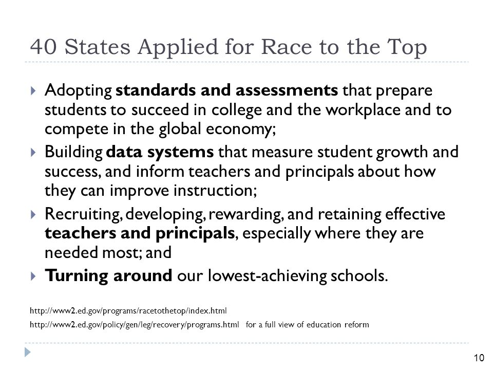 10 40 States Applied for Race to the Top  Adopting standards and assessments that prepare students to succeed in college and the workplace and to compete in the global economy;  Building data systems that measure student growth and success, and inform teachers and principals about how they can improve instruction;  Recruiting, developing, rewarding, and retaining effective teachers and principals, especially where they are needed most; and  Turning around our lowest-achieving schools.