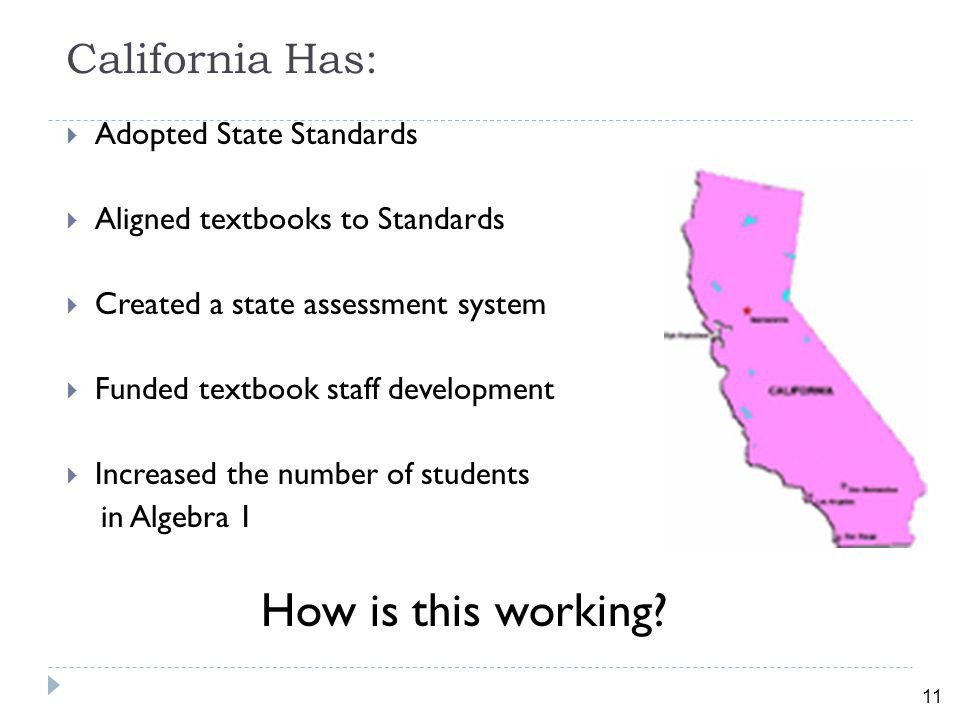 11 California Has:  Adopted State Standards  Aligned textbooks to Standards  Created a state assessment system  Funded textbook staff development  Increased the number of students in Algebra 1 How is this working