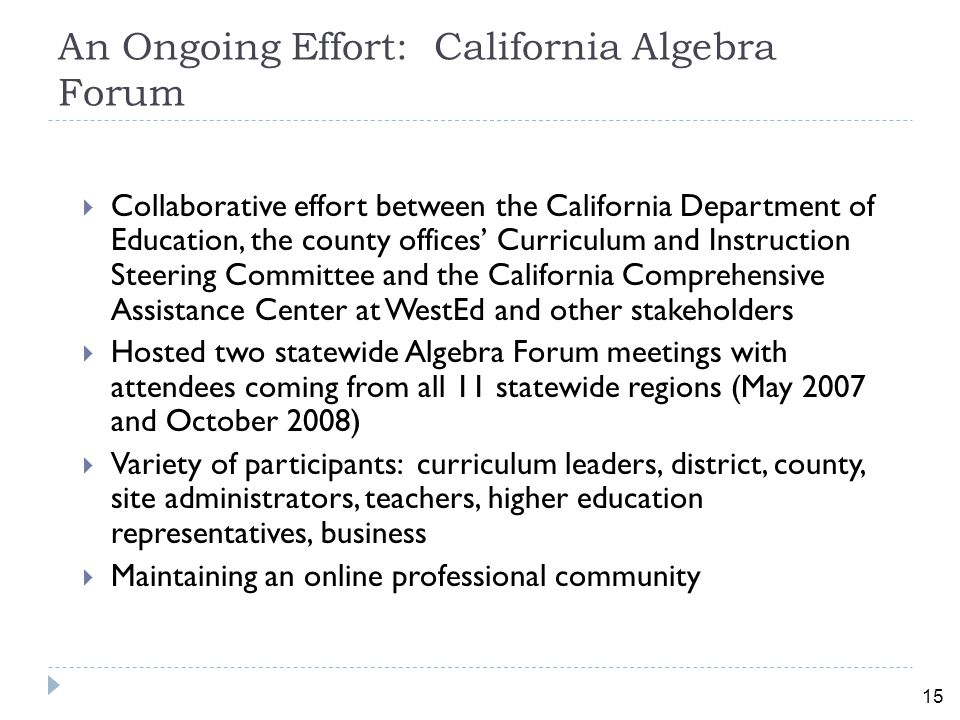 15 An Ongoing Effort: California Algebra Forum  Collaborative effort between the California Department of Education, the county offices' Curriculum and Instruction Steering Committee and the California Comprehensive Assistance Center at WestEd and other stakeholders  Hosted two statewide Algebra Forum meetings with attendees coming from all 11 statewide regions (May 2007 and October 2008)  Variety of participants: curriculum leaders, district, county, site administrators, teachers, higher education representatives, business  Maintaining an online professional community