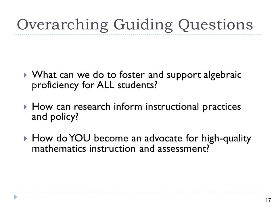 17 Overarching Guiding Questions  What can we do to foster and support algebraic proficiency for ALL students.