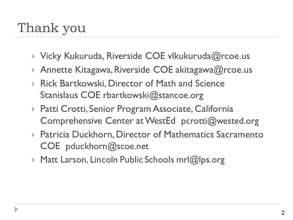 2 Thank you  Vicky Kukuruda, Riverside COE vlkukuruda@rcoe.us  Annette Kitagawa, Riverside COE akitagawa@rcoe.us  Rick Bartkowski, Director of Math and Science Stanislaus COE rbartkowski@stancoe.org  Patti Crotti, Senior Program Associate, California Comprehensive Center at WestEd pcrotti@wested.org  Patricia Duckhorn, Director of Mathematics Sacramento COE pduckhorn@scoe.net  Matt Larson, Lincoln Public Schools mrl@lps.org