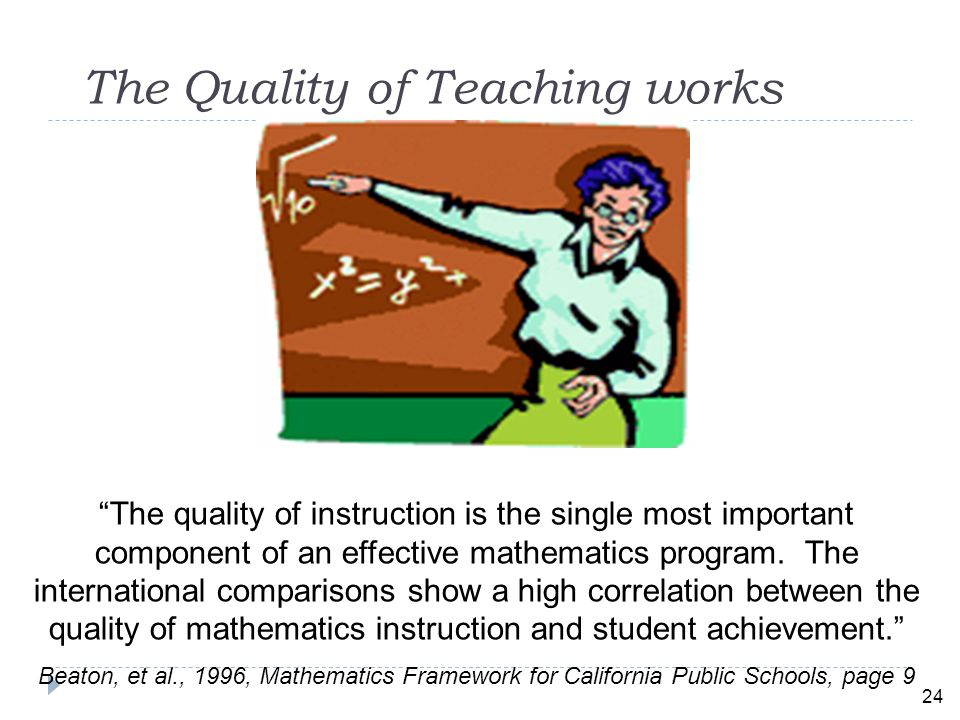 24 The Quality of Teaching works The quality of instruction is the single most important component of an effective mathematics program.