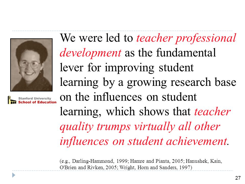 27 We were led to teacher professional development as the fundamental lever for improving student learning by a growing research base on the influences on student learning, which shows that teacher quality trumps virtually all other influences on student achievement.