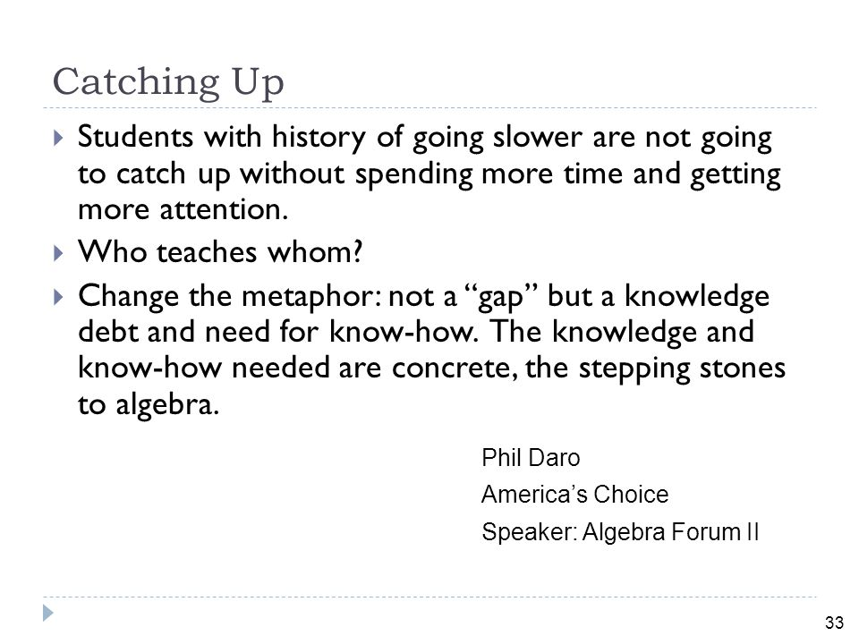 33 Catching Up  Students with history of going slower are not going to catch up without spending more time and getting more attention.
