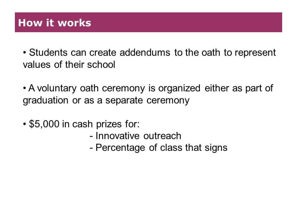 How it works Students can create addendums to the oath to represent values of their school A voluntary oath ceremony is organized either as part of graduation or as a separate ceremony $5,000 in cash prizes for: - Innovative outreach - Percentage of class that signs