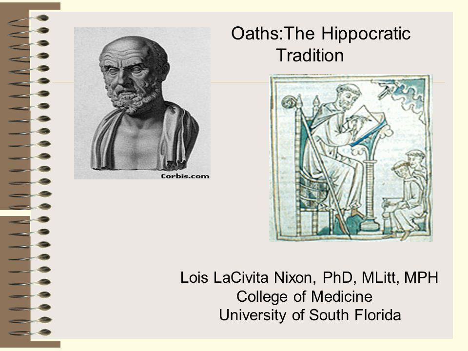 Oaths:The Hippocratic Tradition Lois LaCivita Nixon, PhD, MLitt, MPH College of Medicine University of South Florida