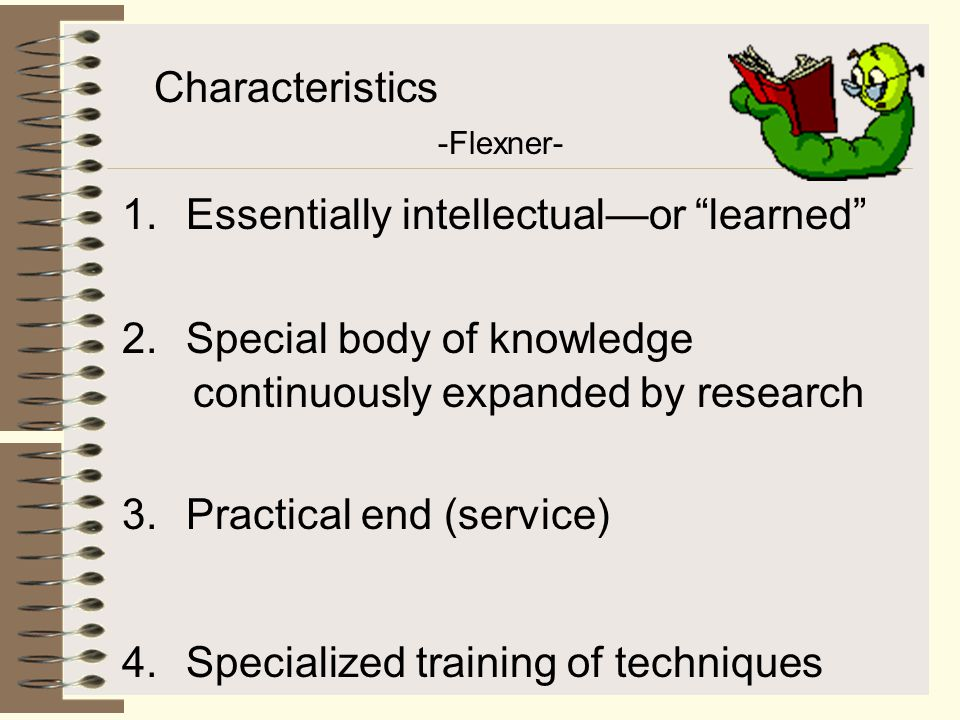 Professionalism His report (Flexner Report) led to the standardization of medical education.