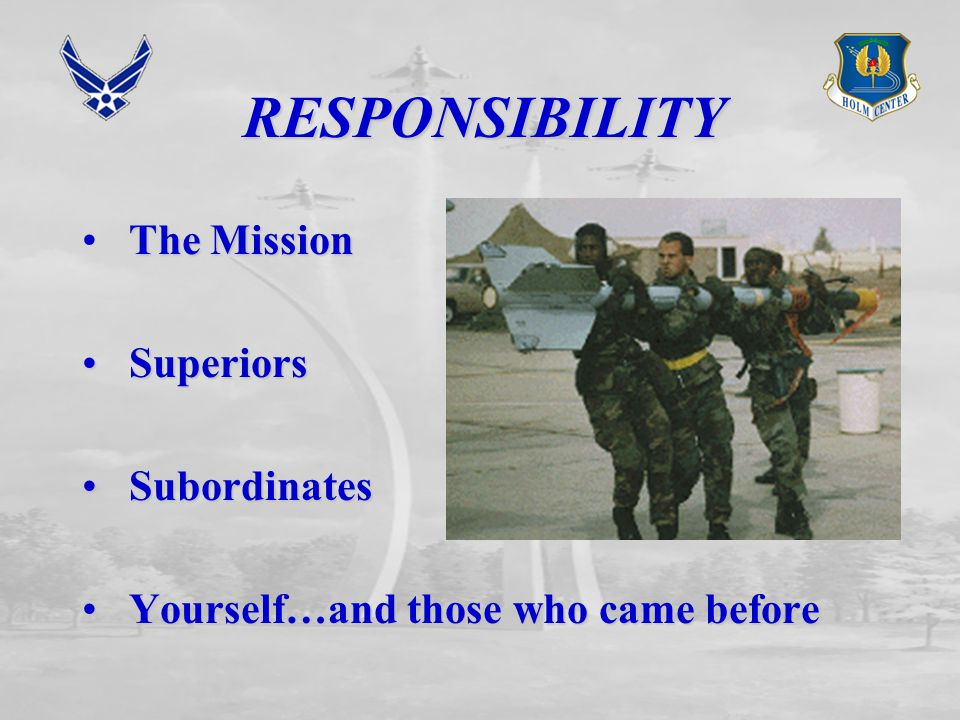 RESPONSIBILITY The Mission Superiors Superiors Subordinates Subordinates Yourself…and those who came before Yourself…and those who came before