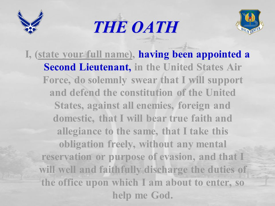 THE OATH I, (state your full name), having been appointed a Second Lieutenant, in the United States Air Force, do solemnly swear that I will support and defend the constitution of the United States, against all enemies, foreign and domestic, that I will bear true faith and allegiance to the same, that I take this obligation freely, without any mental reservation or purpose of evasion, and that I will well and faithfully discharge the duties of the office upon which I am about to enter, so help me God.