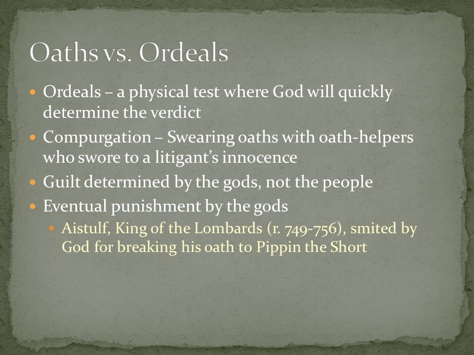 Ordeals – a physical test where God will quickly determine the verdict Compurgation – Swearing oaths with oath-helpers who swore to a litigant's innocence Guilt determined by the gods, not the people Eventual punishment by the gods Aistulf, King of the Lombards (r.