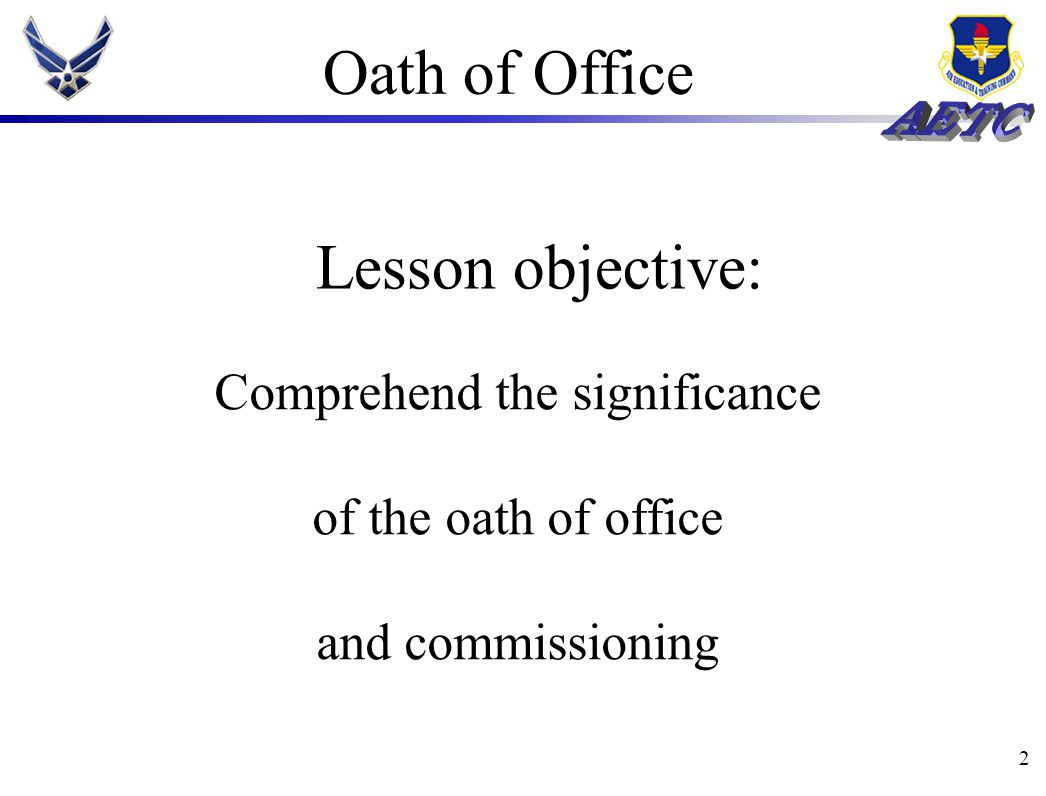 2 Oath of Office Comprehend the significance of the oath of office and commissioning Lesson objective: