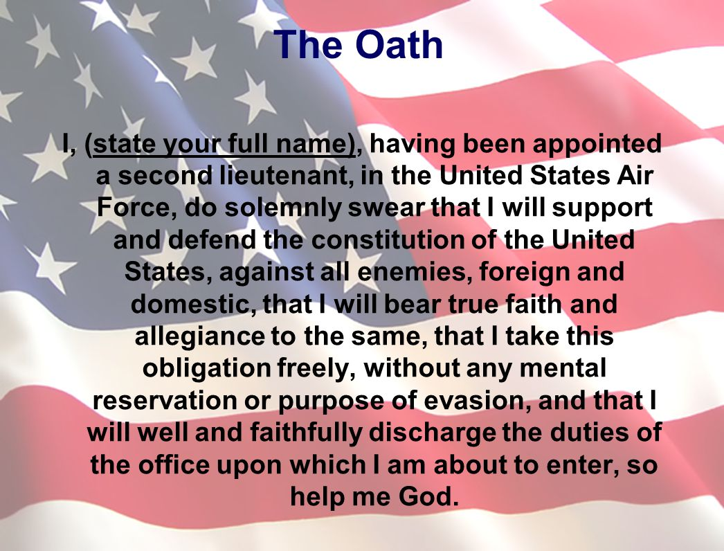 I, (state your full name), having been appointed a second lieutenant, in the United States Air Force, do solemnly swear that I will support and defend the constitution of the United States, against all enemies, foreign and domestic, that I will bear true faith and allegiance to the same, that I take this obligation freely, without any mental reservation or purpose of evasion, and that I will well and faithfully discharge the duties of the office upon which I am about to enter, so help me God.