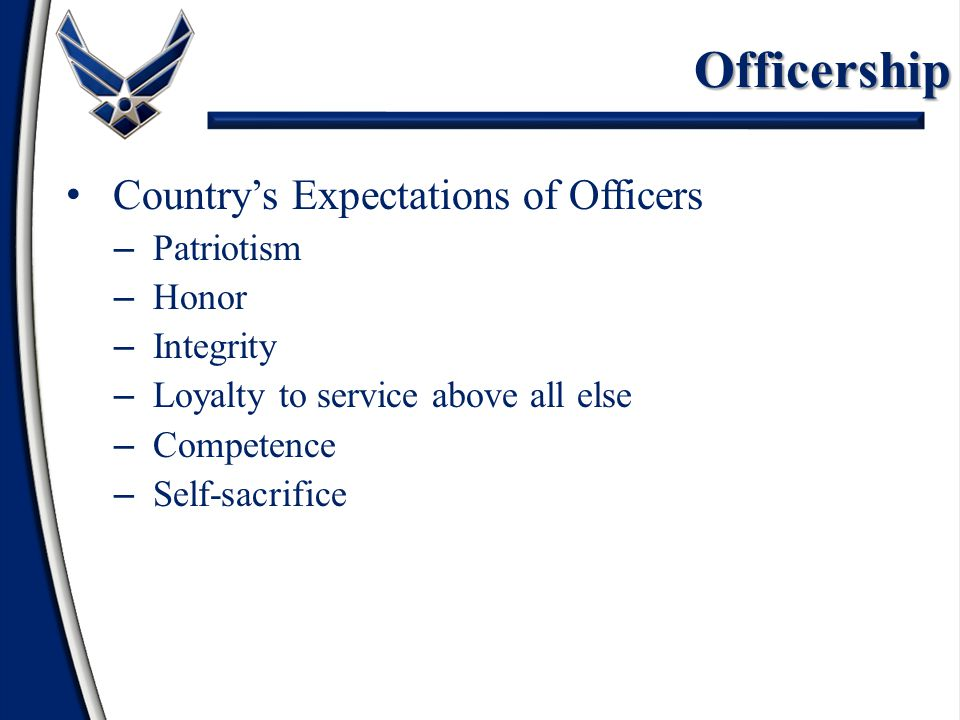 Officership Country's Expectations of Officers – Patriotism – Honor – Integrity – Loyalty to service above all else – Competence – Self-sacrifice
