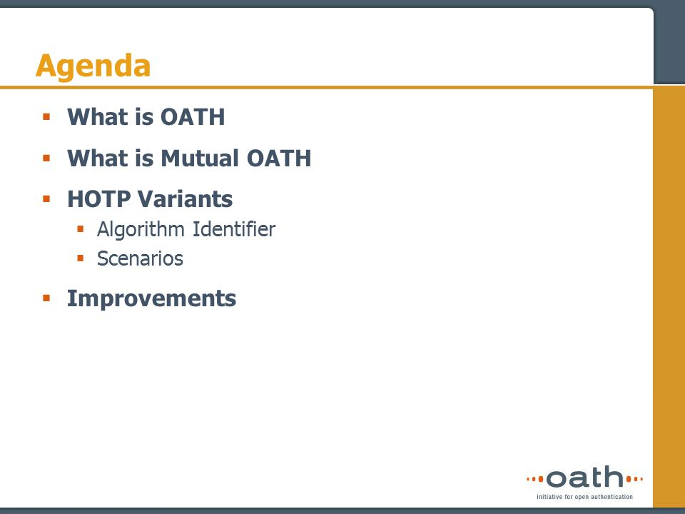 What is OATH  OATH is a group of companies working together to help drive the adoption of open strong authentication technology across all networks  Established in 2004  Large base of technology and industry leaders - 60+ members  Neutral stance enables coordination with multiple standard bodies such as IETF, OASIS, W3C etc.