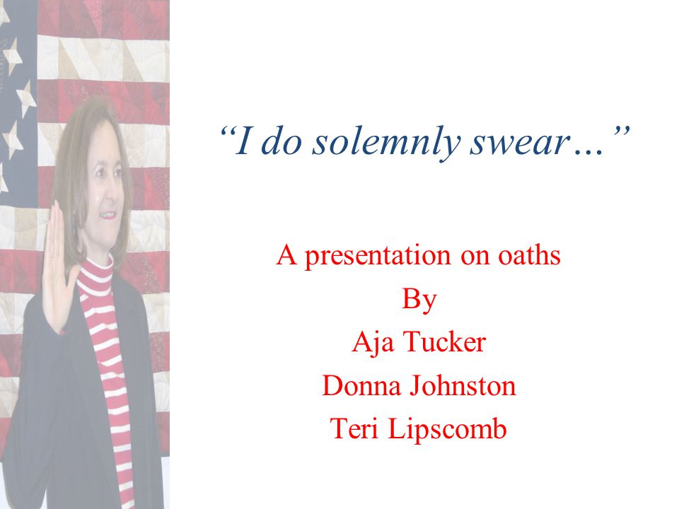 I do solemnly swear… A presentation on oaths By Aja Tucker Donna Johnston Teri Lipscomb