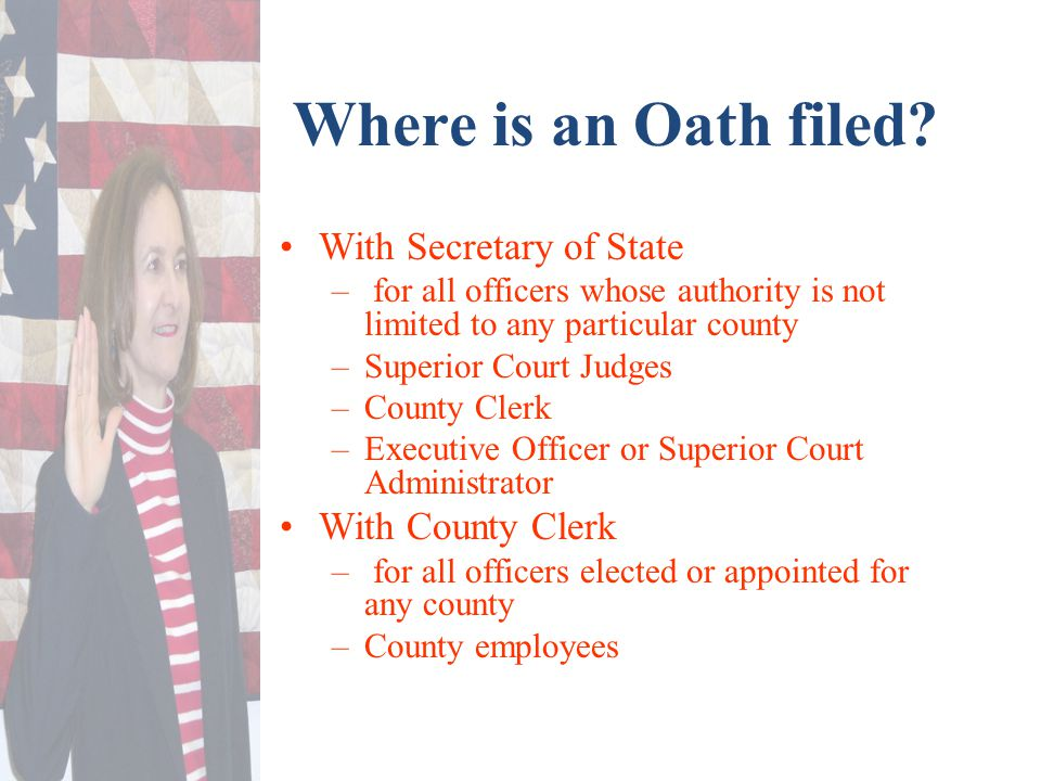 Where is an Oath filed? With Secretary of State – for all officers whose authority is not limited to any particular county –Superior Court Judges –Cou