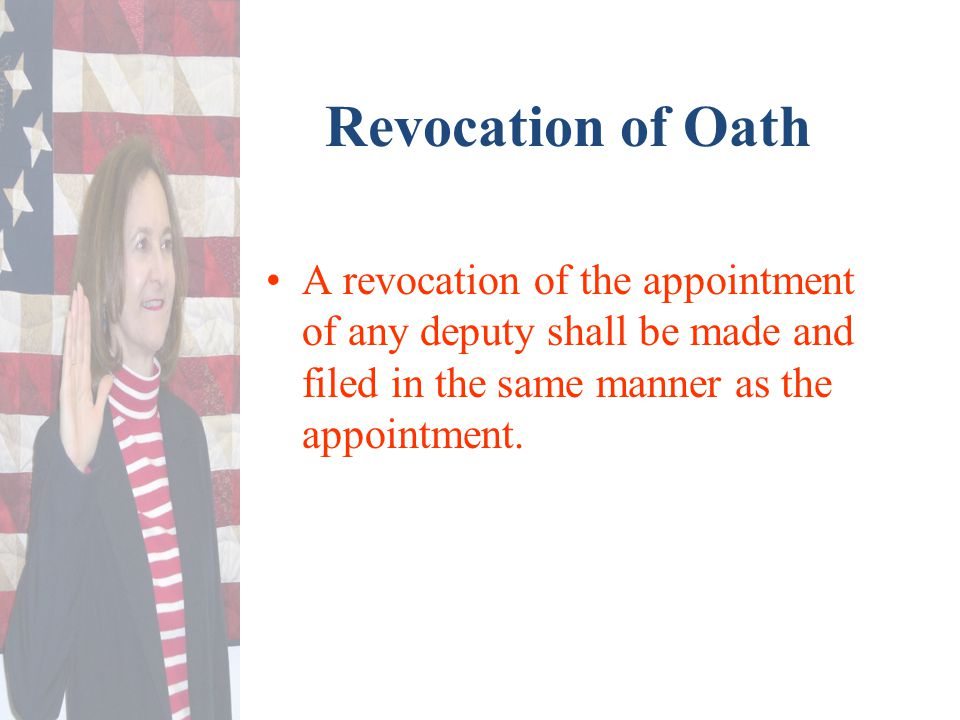 Revocation of Oath A revocation of the appointment of any deputy shall be made and filed in the same manner as the appointment.