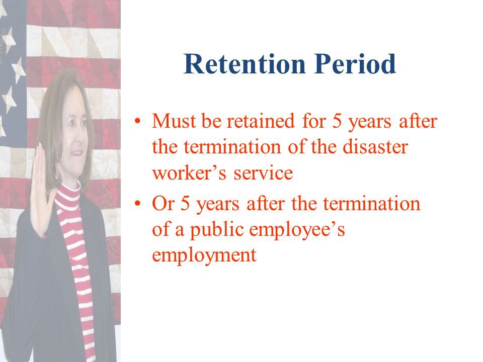 Retention Period Must be retained for 5 years after the termination of the disaster worker's service Or 5 years after the termination of a public empl
