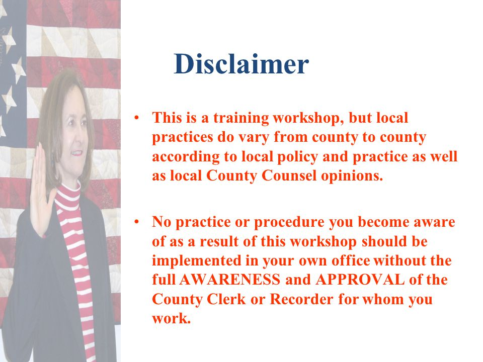 Disclaimer This is a training workshop, but local practices do vary from county to county according to local policy and practice as well as local Coun