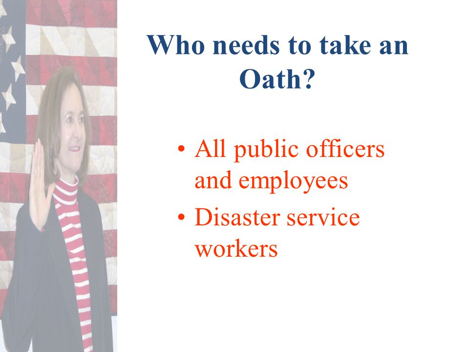 Who needs to take an Oath All public officers and employees Disaster service workers