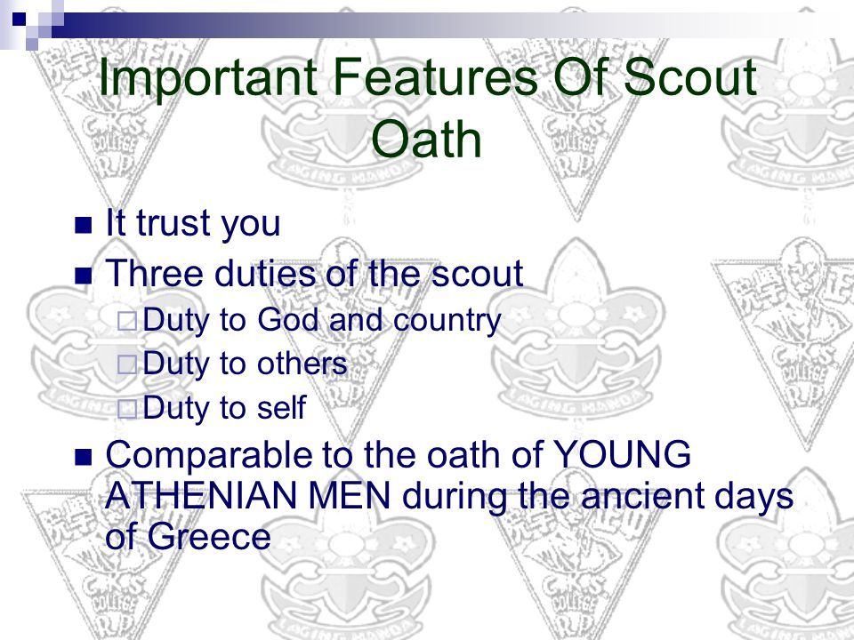 Important Features Of Scout Oath It trust you Three duties of the scout  Duty to God and country  Duty to others  Duty to self Comparable to the oath of YOUNG ATHENIAN MEN during the ancient days of Greece