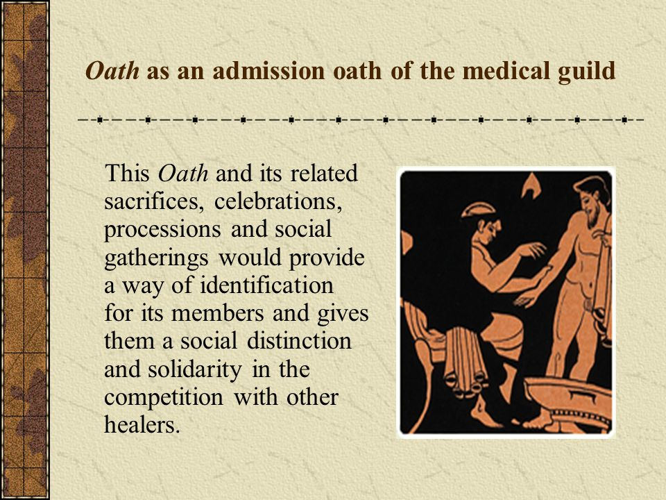 Oath as an admission oath of the medical guild This Oath and its related sacrifices, celebrations, processions and social gatherings would provide a way of identification for its members and gives them a social distinction and solidarity in the competition with other healers.