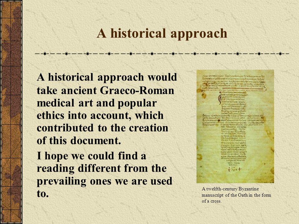 A historical approach A historical approach would take ancient Graeco-Roman medical art and popular ethics into account, which contributed to the creation of this document.
