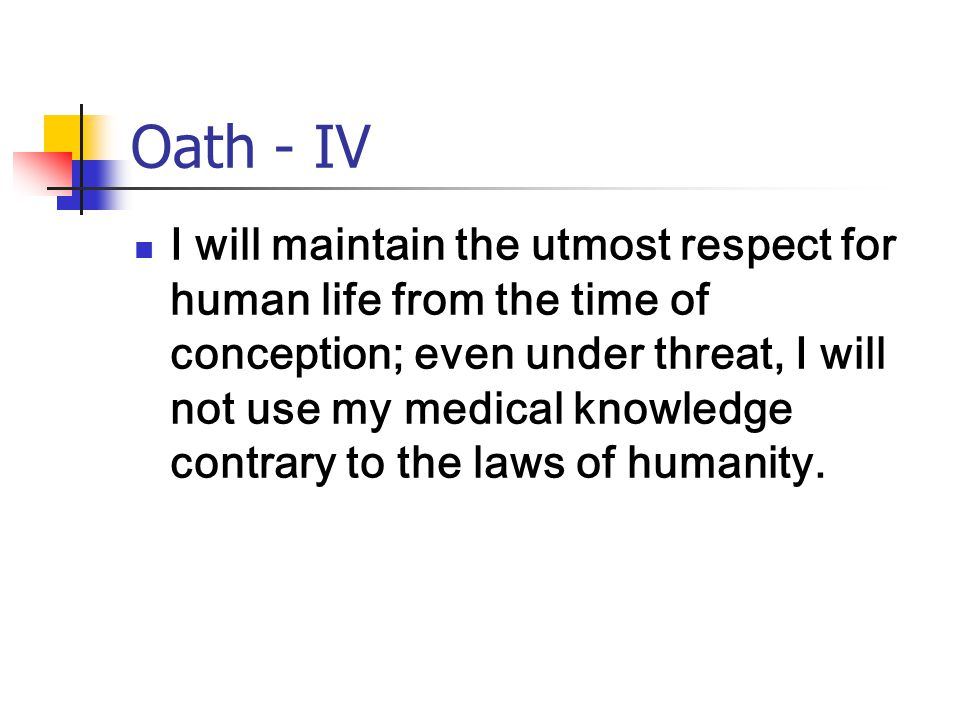 Oath - IV I will maintain the utmost respect for human life from the time of conception; even under threat, I will not use my medical knowledge contrary to the laws of humanity.