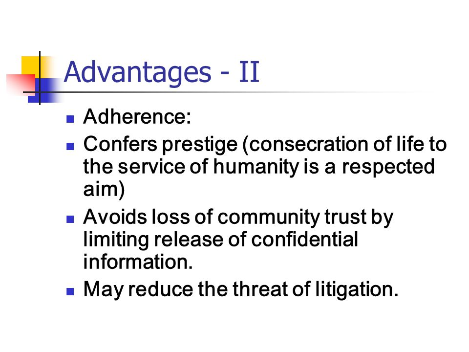 Advantages - II Adherence: Confers prestige (consecration of life to the service of humanity is a respected aim) Avoids loss of community trust by limiting release of confidential information.
