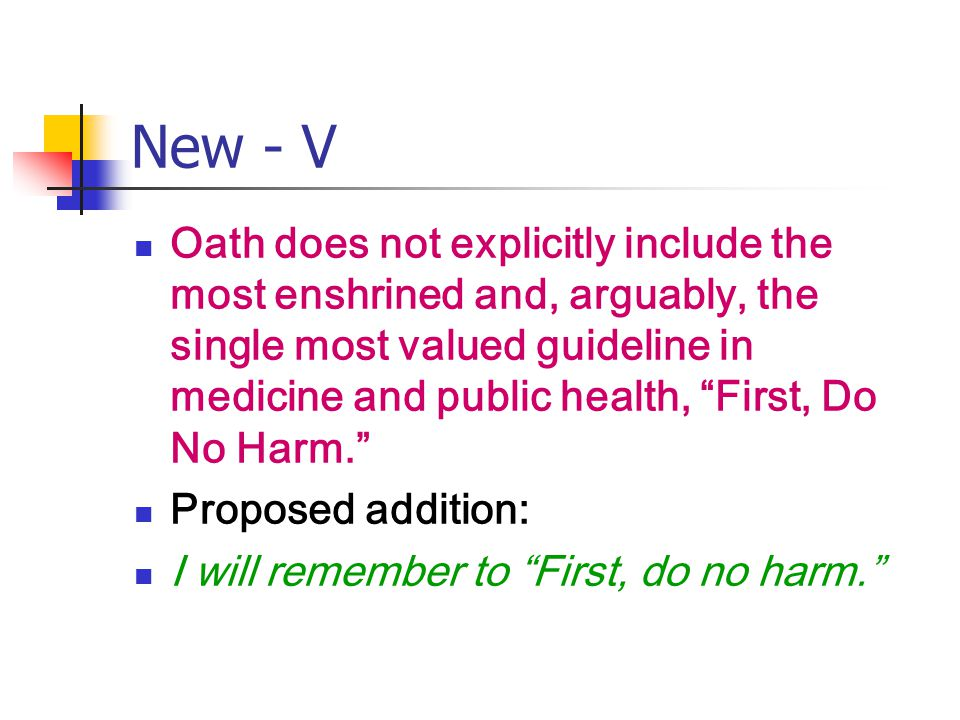 New - V Oath does not explicitly include the most enshrined and, arguably, the single most valued guideline in medicine and public health, First, Do No Harm. Proposed addition: I will remember to First, do no harm.