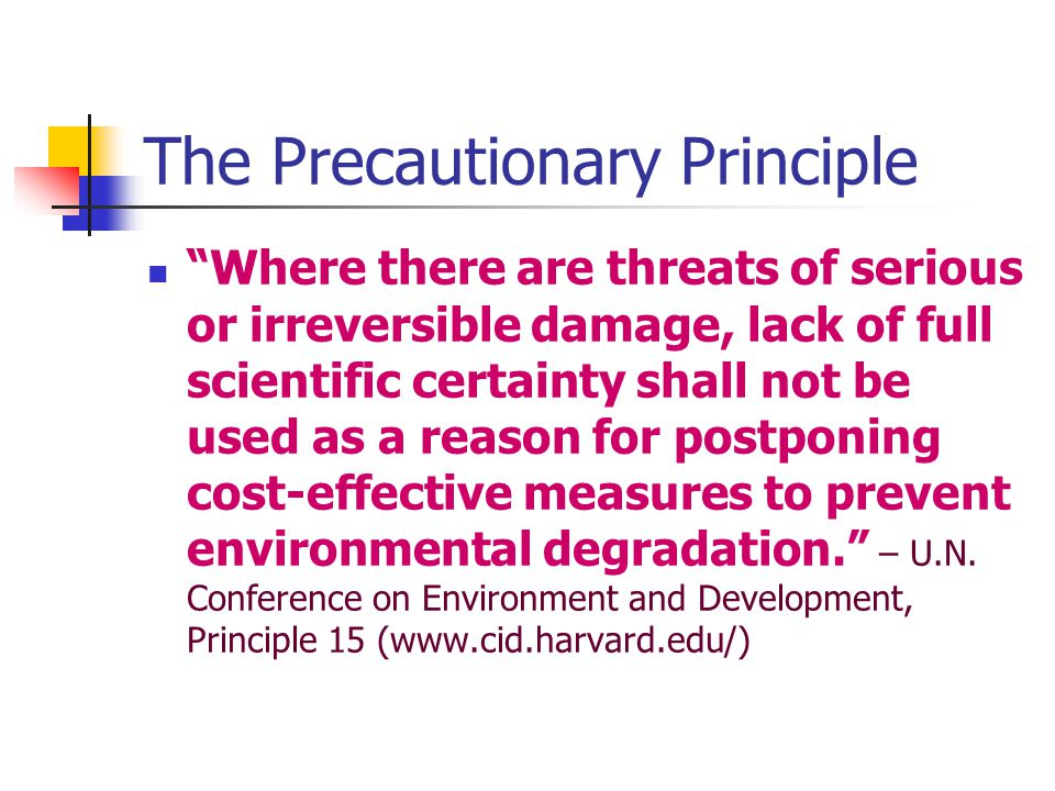 The Precautionary Principle Where there are threats of serious or irreversible damage, lack of full scientific certainty shall not be used as a reason for postponing cost-effective measures to prevent environmental degradation. – U.N.