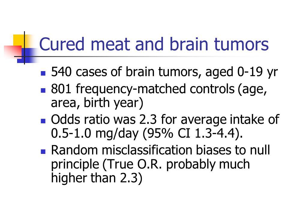 Cured meat and brain tumors 540 cases of brain tumors, aged 0-19 yr 801 frequency-matched controls (age, area, birth year) Odds ratio was 2.3 for average intake of 0.5-1.0 mg/day (95% CI 1.3-4.4).