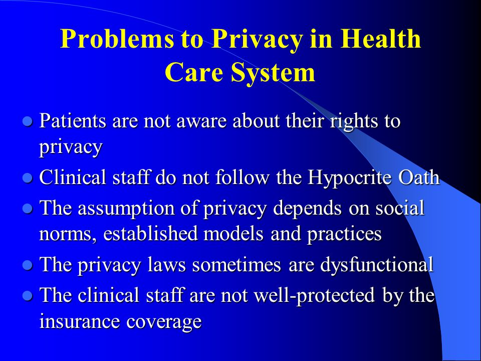 Problems to Privacy in Health Care System Patients are not aware about their rights to privacy Patients are not aware about their rights to privacy Clinical staff do not follow the Hypocrite Oath Clinical staff do not follow the Hypocrite Oath The assumption of privacy depends on social norms, established models and practices The assumption of privacy depends on social norms, established models and practices The privacy laws sometimes are dysfunctional The privacy laws sometimes are dysfunctional The clinical staff are not well-protected by the insurance coverage The clinical staff are not well-protected by the insurance coverage
