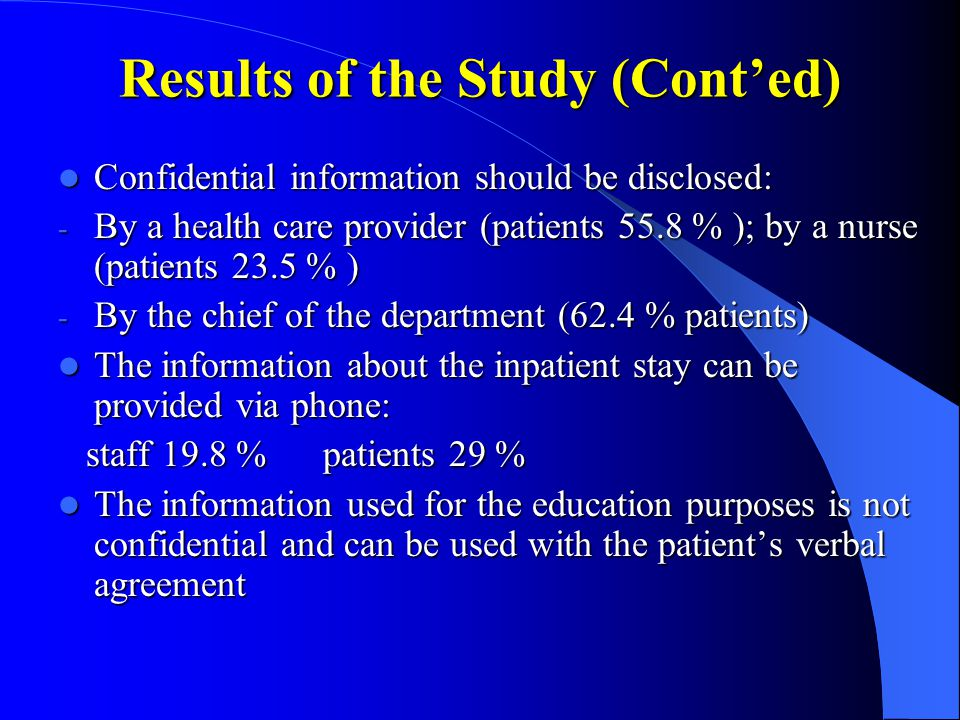 Results of the Study (Cont'ed) Confidential information should be disclosed: Confidential information should be disclosed: - By a health care provider (patients 55.8 % ); by a nurse (patients 23.5 % ) - By the chief of the department (62.4 % patients) The information about the inpatient stay can be provided via phone: The information about the inpatient stay can be provided via phone: staff 19.8 % patients 29 % staff 19.8 % patients 29 % The information used for the education purposes is not confidential and can be used with the patient's verbal agreement The information used for the education purposes is not confidential and can be used with the patient's verbal agreement