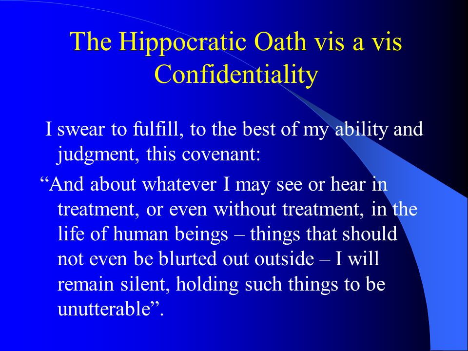 The Hippocratic Oath vis a vis Confidentiality I swear to fulfill, to the best of my ability and judgment, this covenant: And about whatever I may see or hear in treatment, or even without treatment, in the life of human beings – things that should not even be blurted out outside – I will remain silent, holding such things to be unutterable .