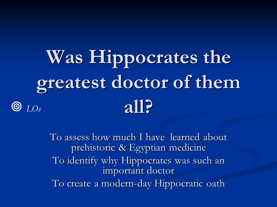 Was Hippocrates the greatest doctor of them all? To assess how much I have learned about prehistoric & Egyptian medicine To identify why Hippocrates w
