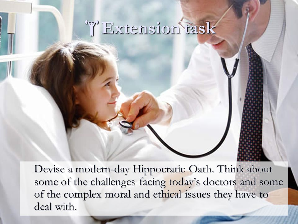  Extension task Devise a modern-day Hippocratic Oath. Think about some of the challenges facing today's doctors and some of the complex moral and eth