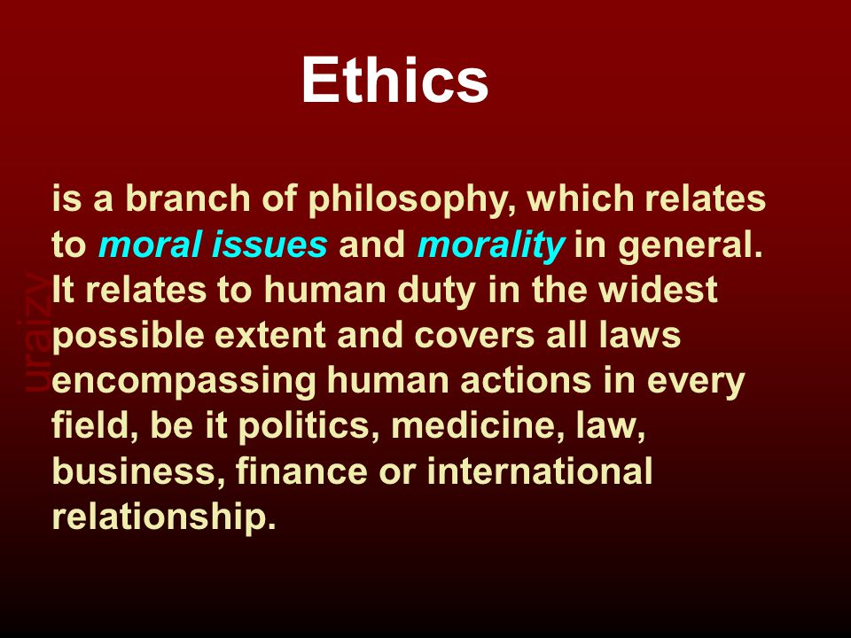 Ethics is a branch of philosophy, which relates to moral issues and morality in general.