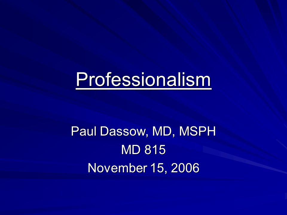 Professionalism Paul Dassow, MD, MSPH MD 815 November 15, 2006