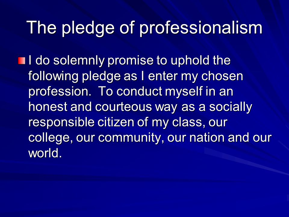 The pledge of professionalism I do solemnly promise to uphold the following pledge as I enter my chosen profession. To conduct myself in an honest and