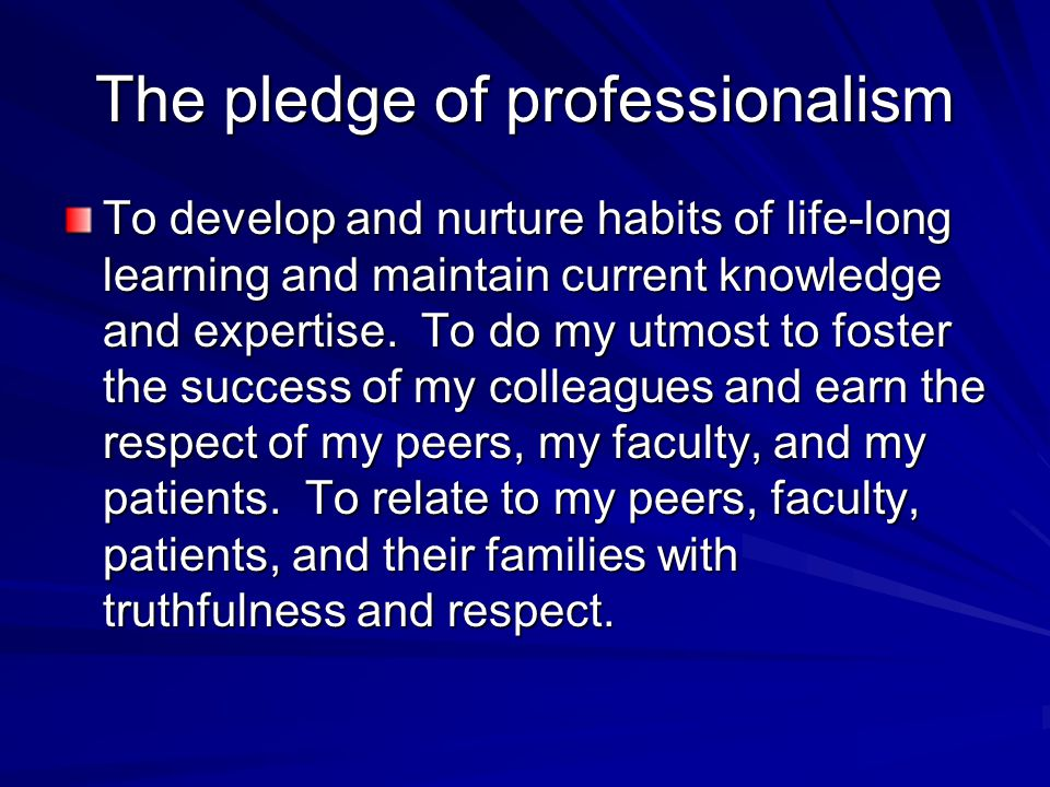 The pledge of professionalism To develop and nurture habits of life-long learning and maintain current knowledge and expertise.