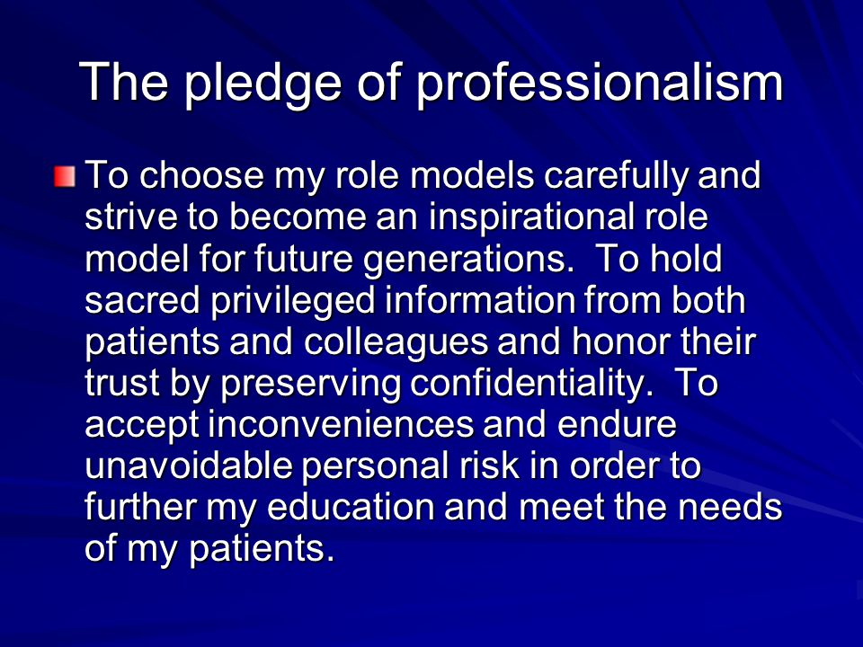 The pledge of professionalism To choose my role models carefully and strive to become an inspirational role model for future generations.
