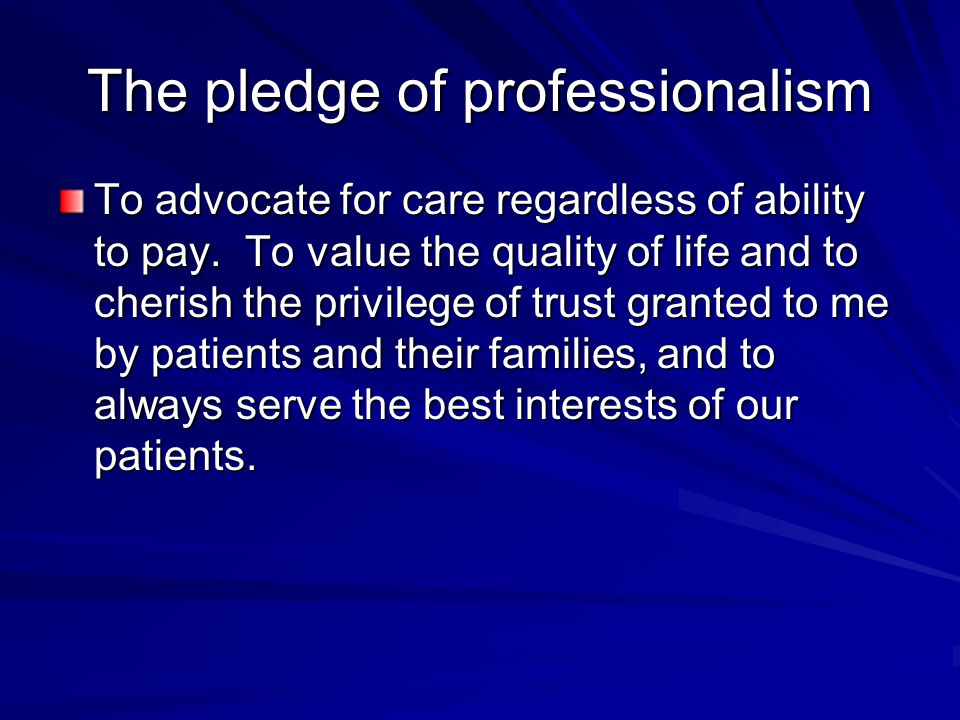 The pledge of professionalism To advocate for care regardless of ability to pay. To value the quality of life and to cherish the privilege of trust gr